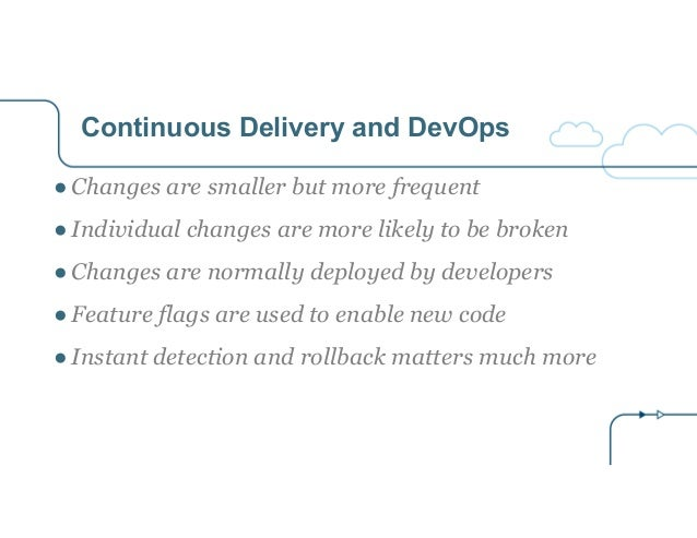 Continuous Delivery and DevOps ● Changes are smaller but more frequent ● Individual changes are more likely to be broken ●...