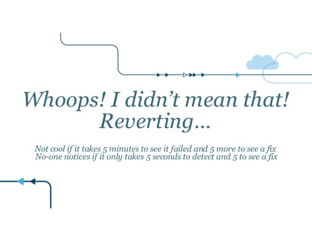 Whoops! I didn't mean that! Reverting…  Not cool if it takes 5 minutes to see it failed and 5 more to see a fix No-one ...