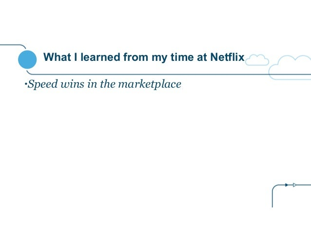 What I learned from my time at Netflix •Speed wins in the marketplace