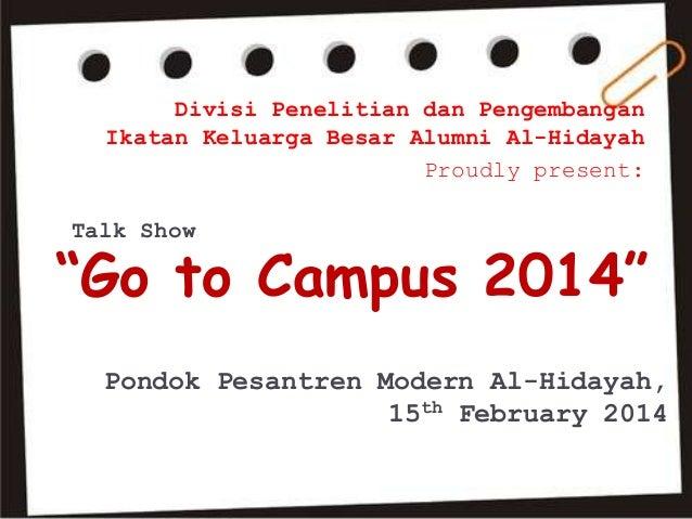 "Talk Show ""Go to Campus 2014"" Divisi Penelitian dan Pengembangan Ikatan Keluarga Besar Alumni Al-Hidayah Proudly present: ..."