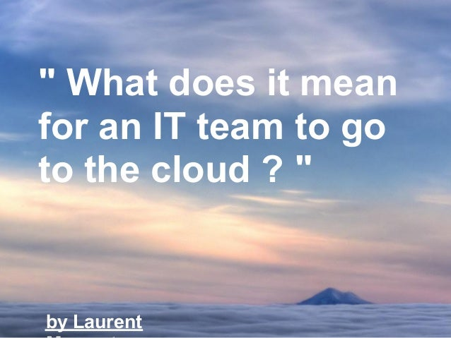 """ What does it meanfor an IT team to goto the cloud ? ""by Laurent"