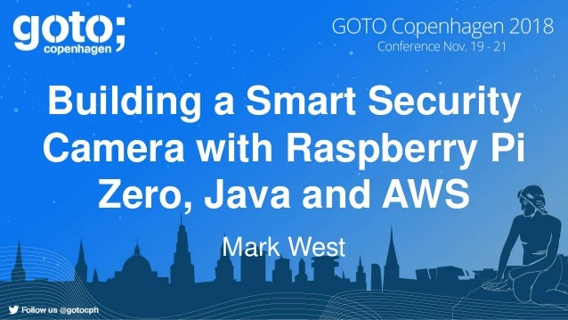 gotoCPH 2018 - Building a Smart Security Camera with