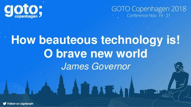 How beauteous technology is! O brave new world James Governor