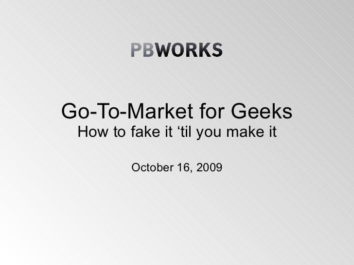 Go-To-Market for Geeks How to fake it 'til you make it October 16, 2009