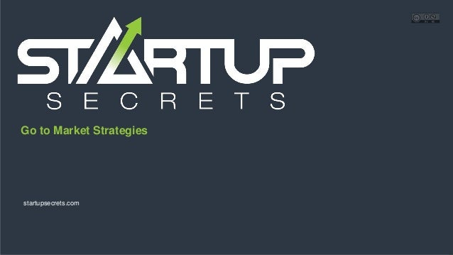 Proprietary and Confidential Go to Market Strategies startupsecrets.com