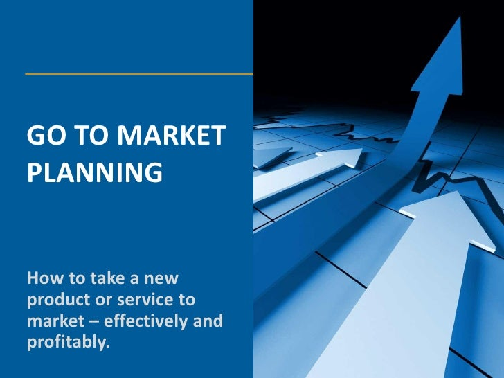 GO TO MARKETPLANNINGHow to take a newproduct or service tomarket – effectively andprofitably.