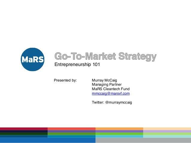 Entrepreneurship 101 Presented by: Murray McCaig Managing Partner MaRS Cleantech Fund mmccaig@marsvf.com Twitter: @murraym...