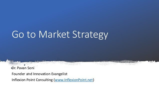 Go to Market Strategy Dr. Pavan Soni Founder and Innovation Evangelist Inflexion Point Consulting (www.InflexionPoint.net)