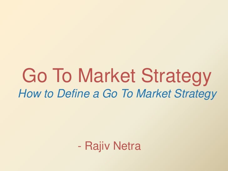 Go To Market StrategyHow to Define a Go To Market Strategy           - Rajiv Netra