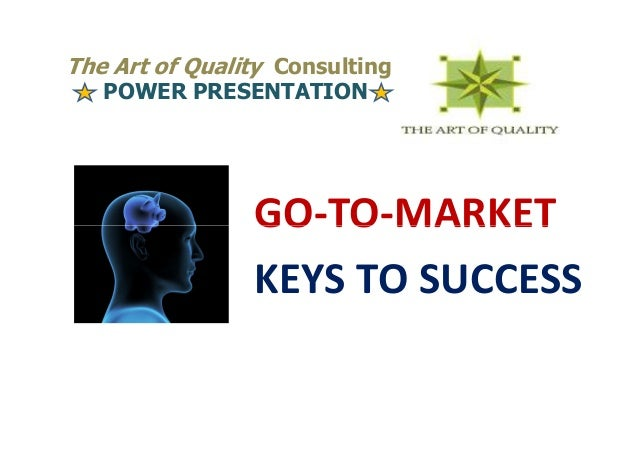 The Art of Quality Consulting   POWER PRESENTATION                GO-TO-MARKET                KEYS TO SUCCESS
