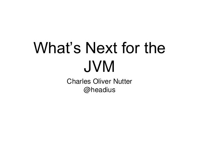 What's Next for the  JVM  Charles Oliver Nutter  @headius