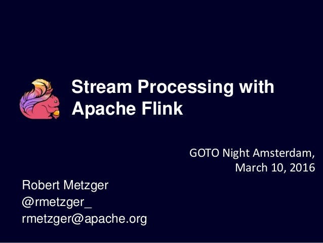 Stream Processing with Apache Flink Robert Metzger @rmetzger_ rmetzger@apache.org GOTO Night Amsterdam, March 10, 2016
