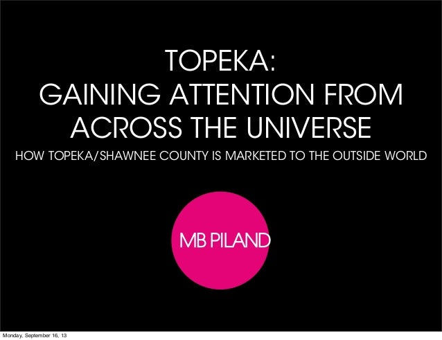 TOPEKA: GAINING ATTENTION FROM ACROSS THE UNIVERSE HOW TOPEKA/SHAWNEE COUNTY IS MARKETED TO THE OUTSIDE WORLD Monday, Sept...