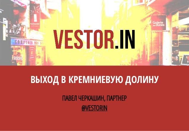 ВЫХОД В КРЕМНИЕВУЮ ДОЛИНУ ПАВЕЛ ЧЕРКАШИН, ПАРТНЕР @VESTORIN
