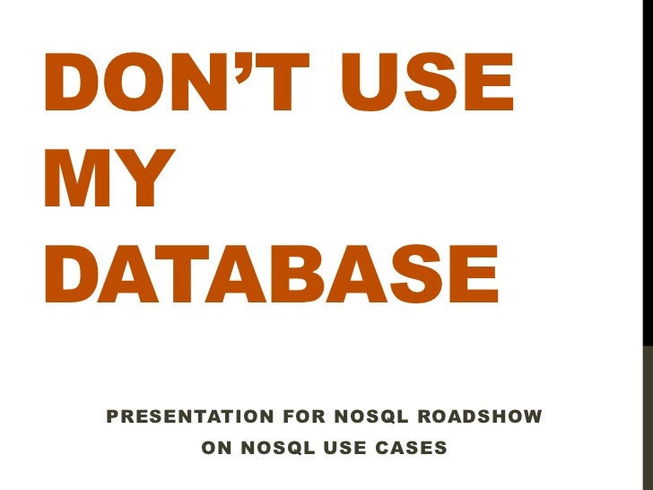 DON'T USEMYDATABASE PRESENTATION FOR NOSQL ROADSHOW       ON NOSQL USE CASES