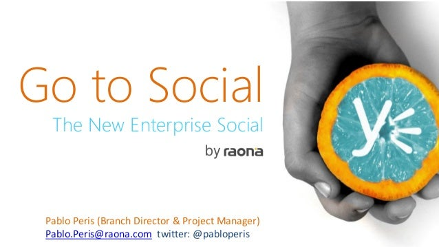 Go to Social The New Enterprise Social by Pablo Peris (Branch Director & Project Manager) Pablo.Peris@raona.com twitter: @...