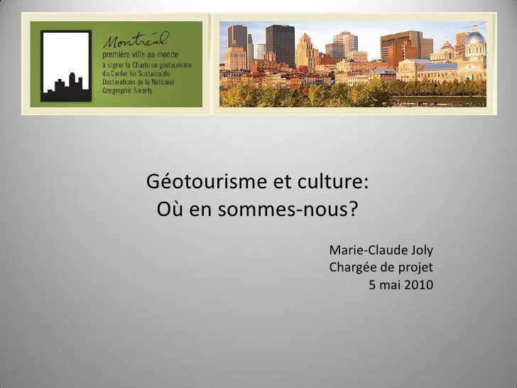 Géotourisme et culture:<br />Où en sommes-nous?<br />Marie-Claude Joly<br />Chargée de projet<br />5 mai 2010<br />