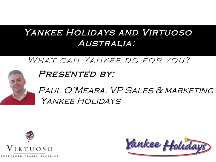 Yankee Holidays and Virtuoso Australia:  What can Yankee do for you? Presented by: Paul O'Meara, VP Sales & marketing  Yan...