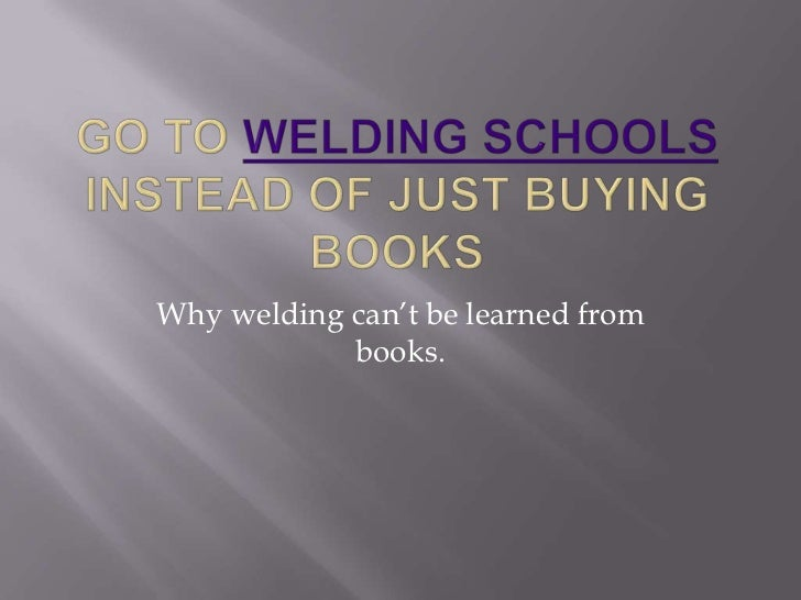 Why welding can't be learned from            books.