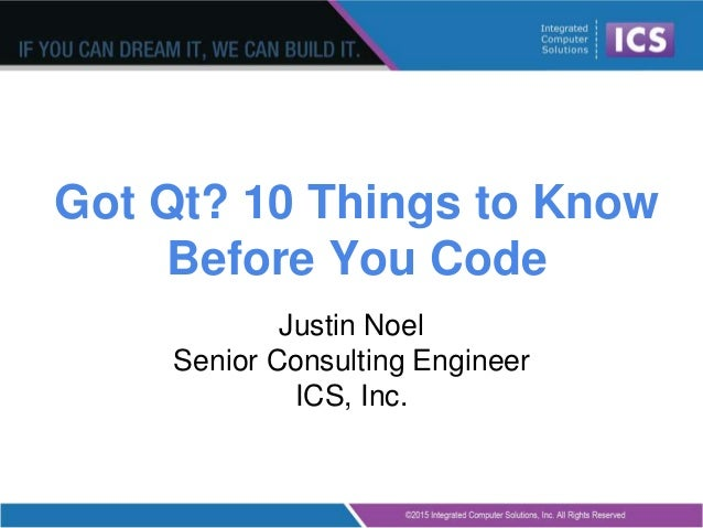 Got Qt? 10 Things to Know Before You Code Justin Noel Senior Consulting Engineer ICS, Inc.