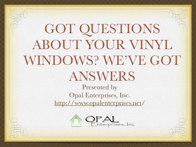 GOT QUESTIONS ABOUT YOUR VINYL WINDOWS? WE'VE GOT ANSWERS Presented by Opal Enterprises, Inc. http://www.opalenterprises.n...