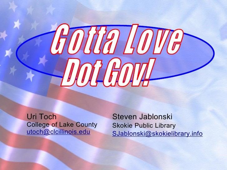 Uri Toch College of Lake County [email_address] Steven Jablonski Skokie Public Library [email_address] Gotta Love Dot Gov!