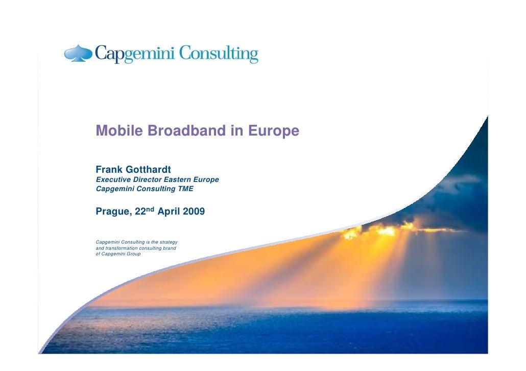 Mobile Broadband in Europe  Frank Gotthardt Executive Director Eastern Europe Capgemini Consulting TME   Prague, 22nd Apri...