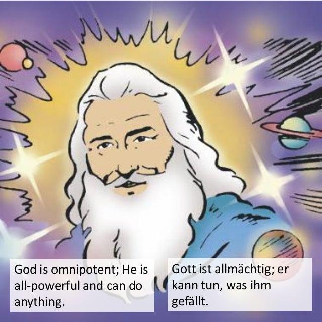God is omnipresent, meaning He is present everywhere. Gott ist allgegenwärtig, er ist überall.