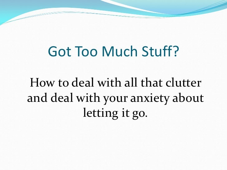 Got Too Much Stuff?How to deal with all that clutterand deal with your anxiety about          letting it go.