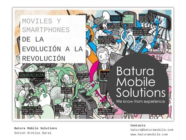 MOVILES Y    SMARTPHONES    DE LA    EVOLUCIÓN A LA    REVOLUCIÓN                          ContactoBatura Mobile Solutions...