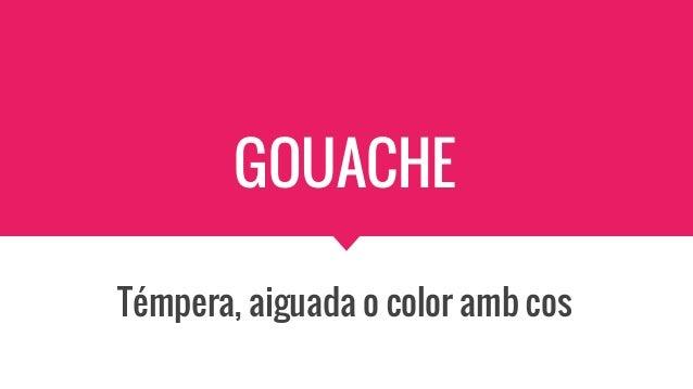 GOUACHE Témpera, aiguada o color amb cos