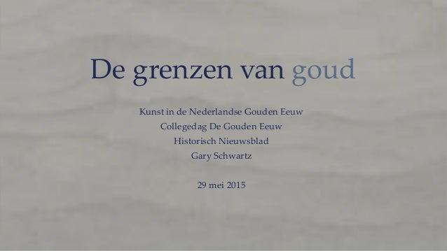 De grenzen van goud Kunst in de Nederlandse Gouden Eeuw Collegedag De Gouden Eeuw Historisch Nieuwsblad Gary Schwartz 29 m...