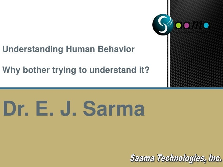 Understanding Human Behavior<br />Why bother trying to understand it?<br />Dr. E. J. Sarma<br />Saama Technologies, Inc.<b...