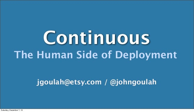 Continuous The Human Side of Deployment jgoulah@etsy.com / @johngoulah  Saturday, December 7, 13