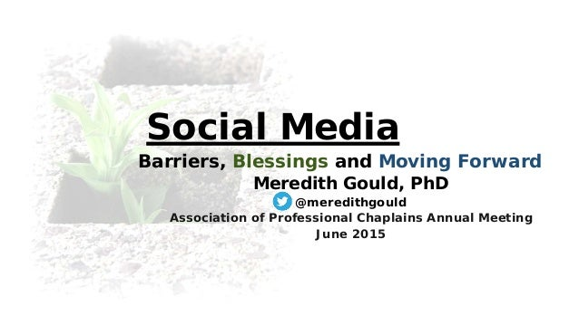 Social Media Barriers, Blessings and Moving Forward Meredith Gould, PhD @meredithgould Association of Professional Chaplai...