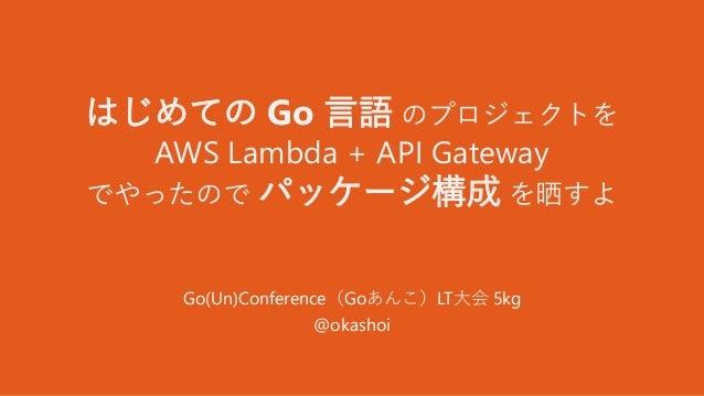 はじめての Go 言語 のプロジェクトを AWS Lambda + API Gateway でやったので パッケージ構成 を晒すよ Go(Un)Conference(Goあんこ)LT大会 5kg @okashoi