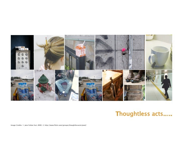 Thoughtless acts..... Image Credits: 1. Jane Fulton Suri, IDEO 2. http://www.flickr.com/groups/thoughtlessacts/pool/