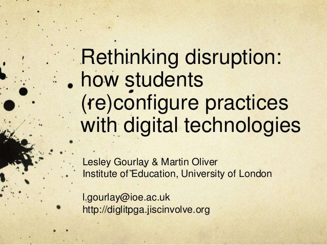 Rethinking disruption: how students (re)configure practices with digital technologies Lesley Gourlay & Martin Oliver Insti...