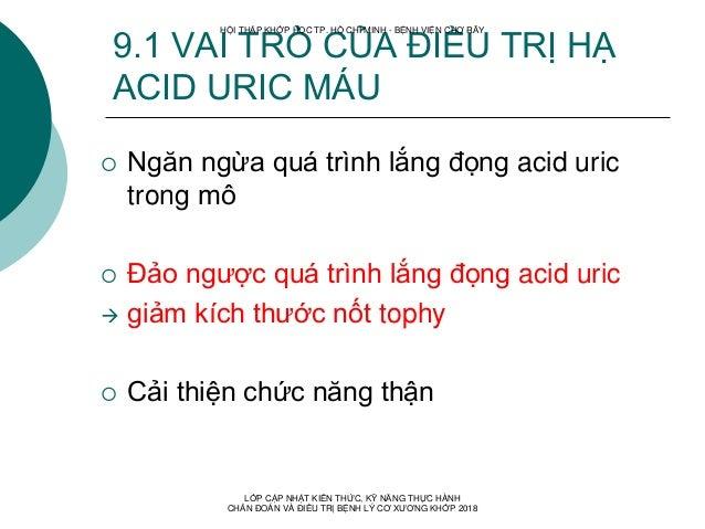 9.1 VAI TRÒ CỦA ĐIỀU TRỊ HẠ ACID URIC MÁU  Ngăn ngừa quá trình lắng đọng acid uric trong mô  Đảo ngược quá trình lắng đọ...