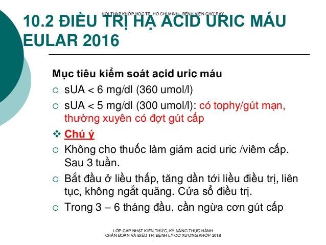 10.2 ĐIỀU TRỊ HẠ ACID URIC MÁU EULAR 2016 Mục tiêu kiểm soát acid uric máu  sUA < 6 mg/dl (360 umol/l)  sUA < 5 mg/dl (3...