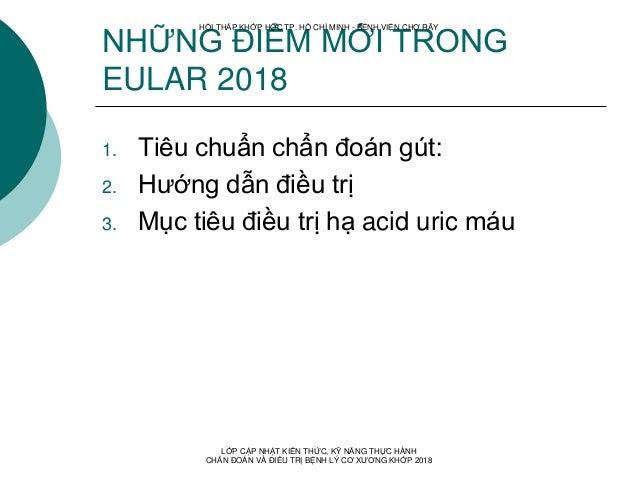 NHỮNG ĐIỂM MỚI TRONG EULAR 2018 1. Tiêu chuẩn chẩn đoán gút: 2. Hướng dẫn điều trị 3. Mục tiêu điều trị hạ acid uric máu H...