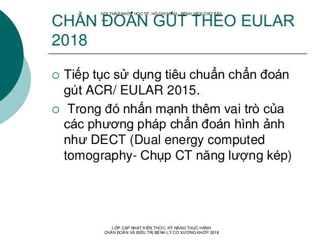 CHẨN ĐOÁN GÚT THEO EULAR 2018  Tiếp tục sử dụng tiêu chuẩn chẩn đoán gút ACR/ EULAR 2015.  Trong đó nhấn mạnh thêm vai t...
