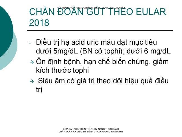 CHẨN ĐOÁN GÚT THEO EULAR 2018 - Điều trị hạ acid uric máu đạt mục tiêu dưới 5mg/dL (BN có tophi); dưới 6 mg/dL  Ổn định b...