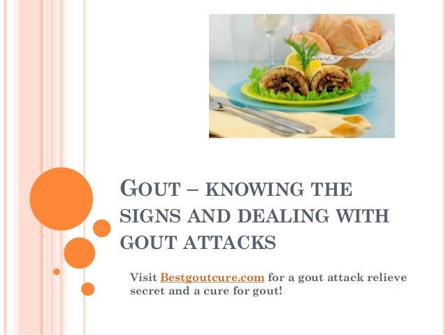 GOUT – KNOWING THE SIGNS AND DEALING WITH GOUT ATTACKS Visit Bestgoutcure.com for a gout attack relieve secret and a cure ...