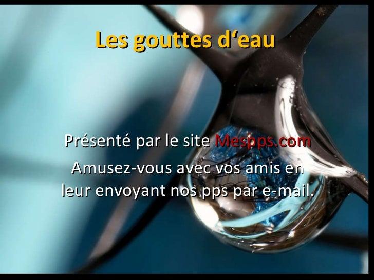 Les gouttes d'eau Présenté par le site  Mespps.com Amusez-vous avec vos amis en leur envoyant nos pps par e-mail.