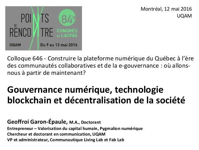 Gouvernance numérique, technologie blockchain et décentralisation de la société Montréal, 12 mai 2016 UQAM Colloque 646 -...