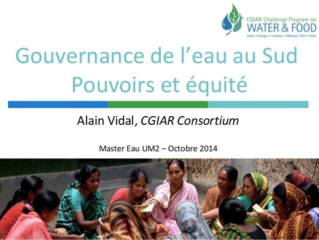 Gouvernance de l'eau au Sud  Pouvoirs et équité  Alain Vidal, CGIAR Consortium  Master Eau UM2 – Octobre 2014