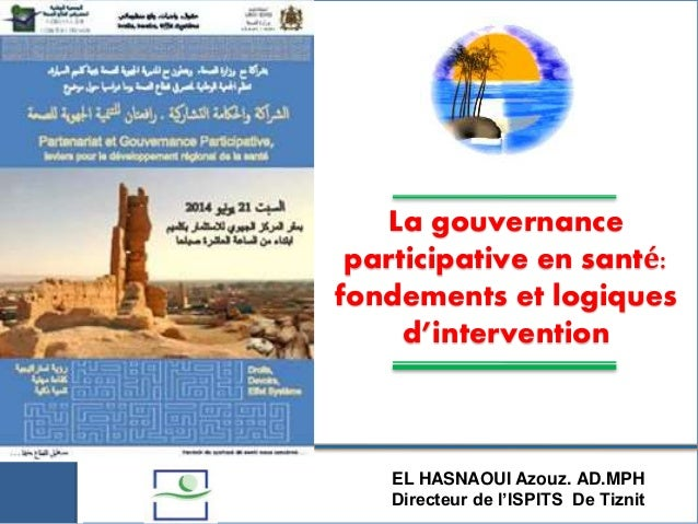 La gouvernance participative en santé: fondements et logiques d'intervention EL HASNAOUI Azouz. AD.MPH Directeur de l'ISPI...