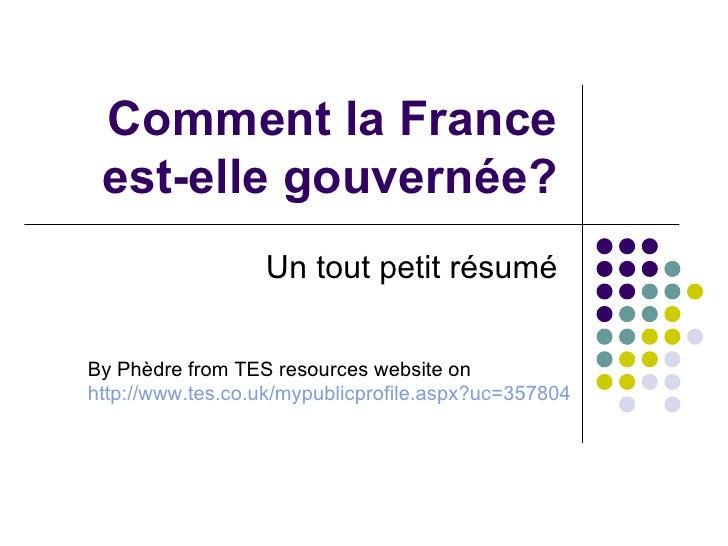 Comment la France est-elle gouvernée? Un tout petit résumé By Ph è dre from TES resources website on http:// www.tes.co.uk...