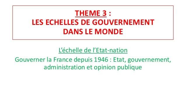 THEME 3 : LES ECHELLES DE GOUVERNEMENT DANS LE MONDE L'échelle de l'Etat-nation Gouverner la France depuis 1946 : Etat, go...